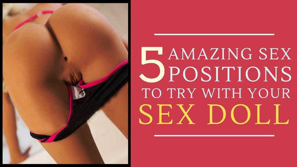top 5 sex position to try with a sex doll