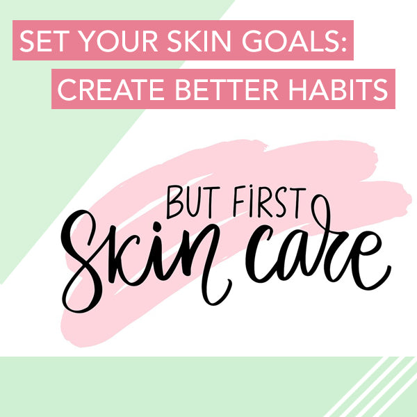 but first, skin care text - set your skin goals, create better habits