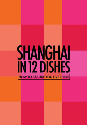 Shanghai in 12 Dishes from Red Pork Press
