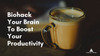 Biohack Your Brain To Boost Your Productivity