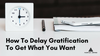 How To Delay Gratification To Get What You Want