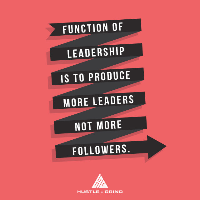 Function of Leadership is to Produce More Leaders Not More Followers
