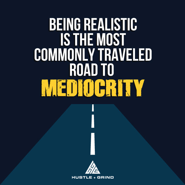 Realistic Is The Road To Mediocrity - Motivational Quote