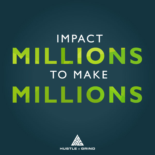 Impact Millions To Make Millions - Quote