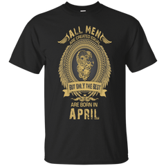 All men are created equal but only the best are born in April Shirt