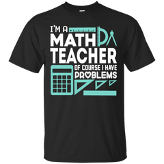 Im A Math Teacher And I Have Problems T Shirt