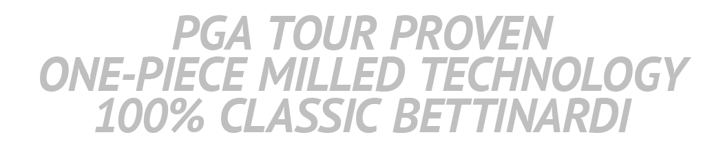PGA TOUR PROVEN ONE-PIECE MILLED TECHNOLOGY 100% CLASSIC BETTINARDI