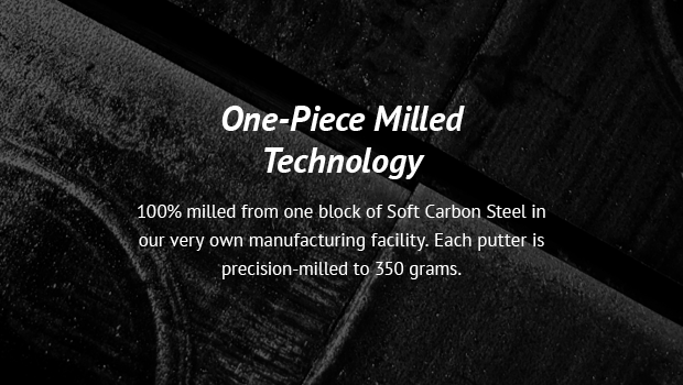 One-Piece Milled Technology 100% milled from one block of Soft Carbon Steel in our very own manufacturing facility. Each putter is precision-milled to 350 grams.