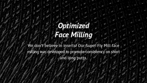 Optimized Face Milling We don't believe in inserts! Our Super-Fly Mill face milling was developed to promote consistency on short and long putts.