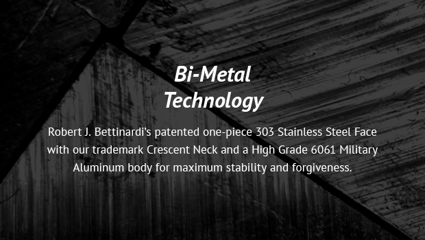 Bi-Metal Technology Robert J. Bettinardi's patented one-piece 303 Stainless Steel Face with our trademark Crescent Neck and a High Grade 6061 Military Aluminum body for maximum stability and forgiveness.