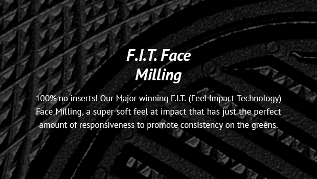 F.I.T. Face Milling 100% no inserts! Our Major-winning F.I.T. (Feel Impact Technology) Face Milling, a super soft feel at impact that has just the perfect amount of responsiveness to promote consistency on the greens.