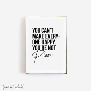 You Can't Make Everyone Happy. You're Not Pizza Print
