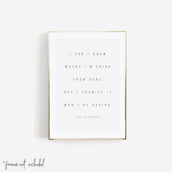 I Don't Know Where I'm Going from Here, but I Promise It Won't be Boring. -David Bowie Quote Print