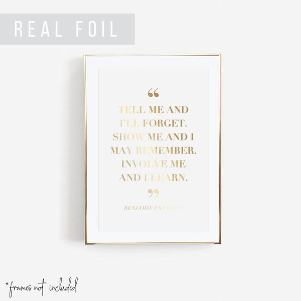 Tell Me and I'll Forget. Show Me and I May Remember. Involve Me and I Learn. -Benjamin Franklin Quote Foiled Art Print