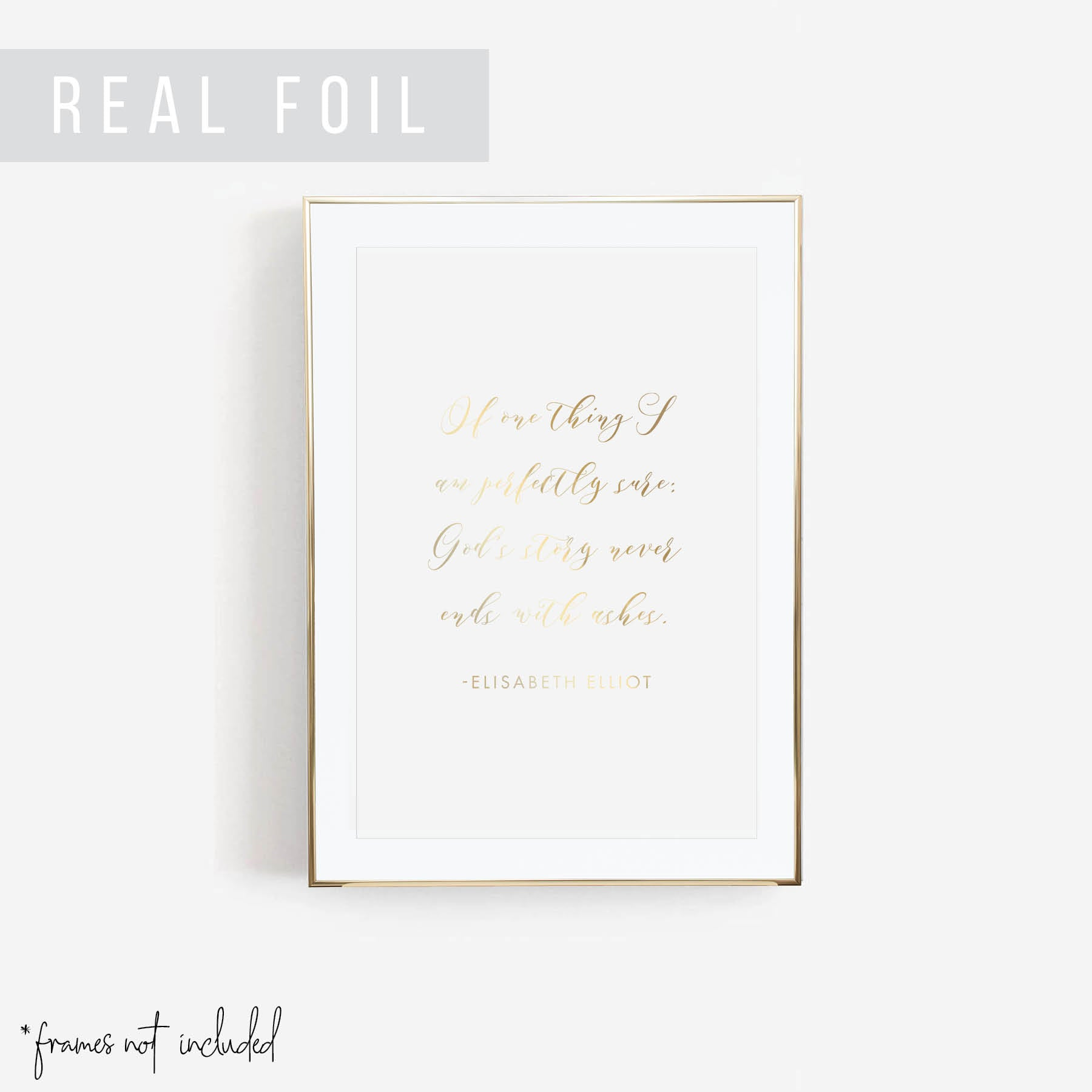Of One Thing I Am Perfectly Sure: God's Story Never Ends with Ashes. -Elisabeth Elliot Quote Foiled Art Print