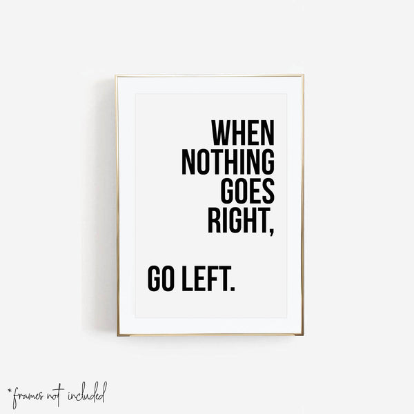 When Nothing Goes Right, Go Left Print