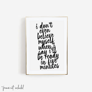 I Don't Even Believe Myself When I say I'll be Ready In Five Minutes Bold Script Print
