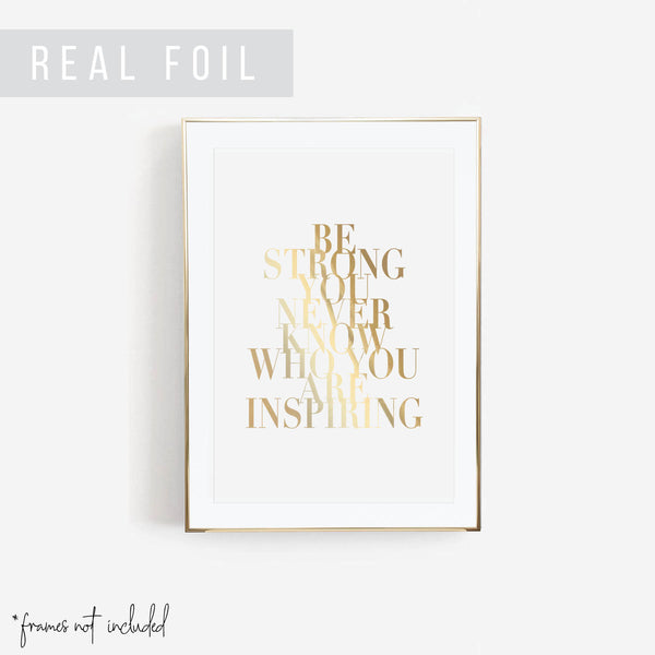 Be Strong You Never Know Who You Are Inspiring Foiled Art Print - Typologie Paper Co