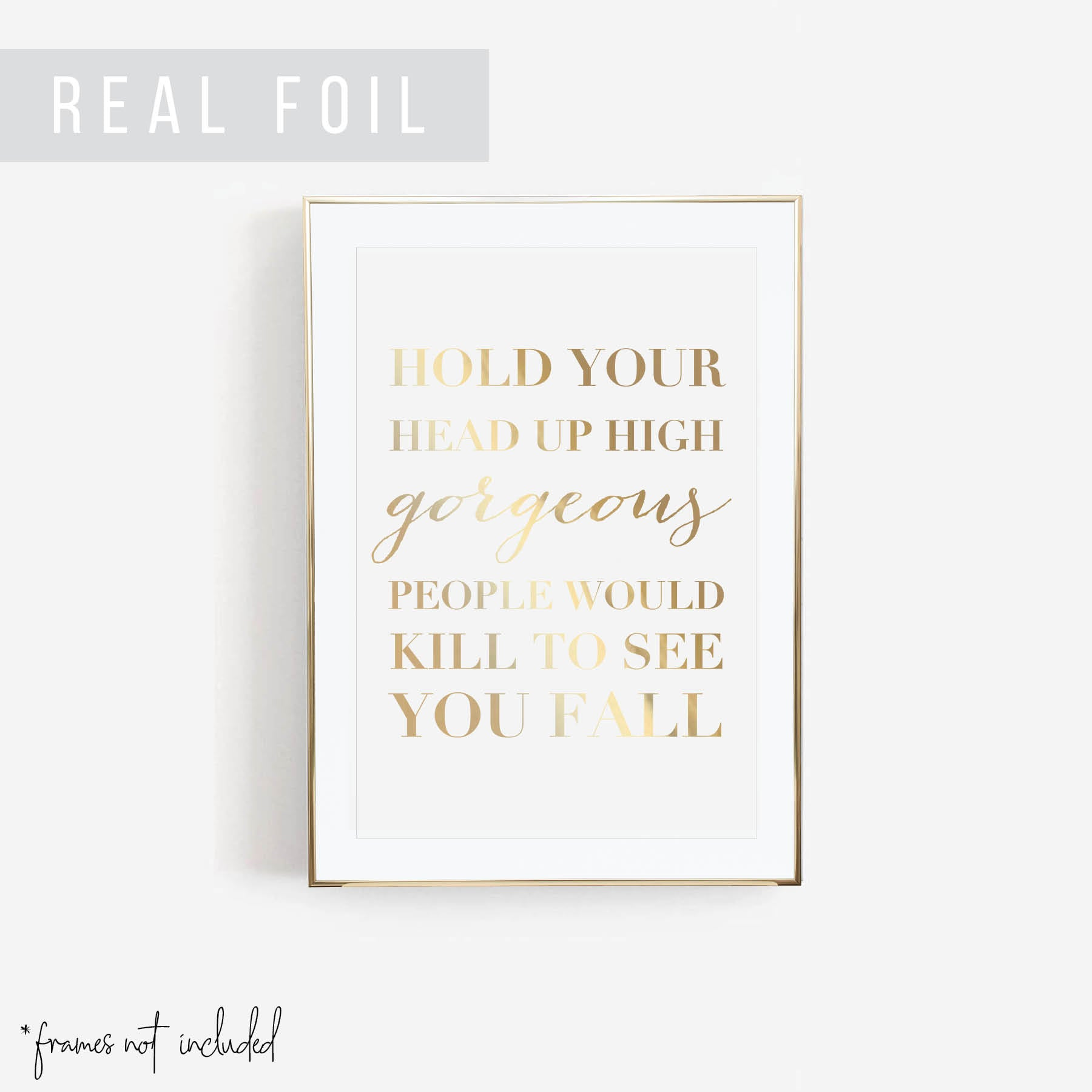 Hold Your Head Up High Gorgeous. People Would Kill to See You Fall Foiled Art Print