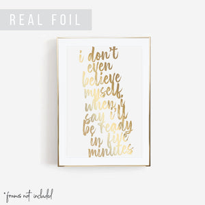 I Don't Even Believe Myself When I say I'll be Ready In Five Minutes Bold Script Foiled Art Print