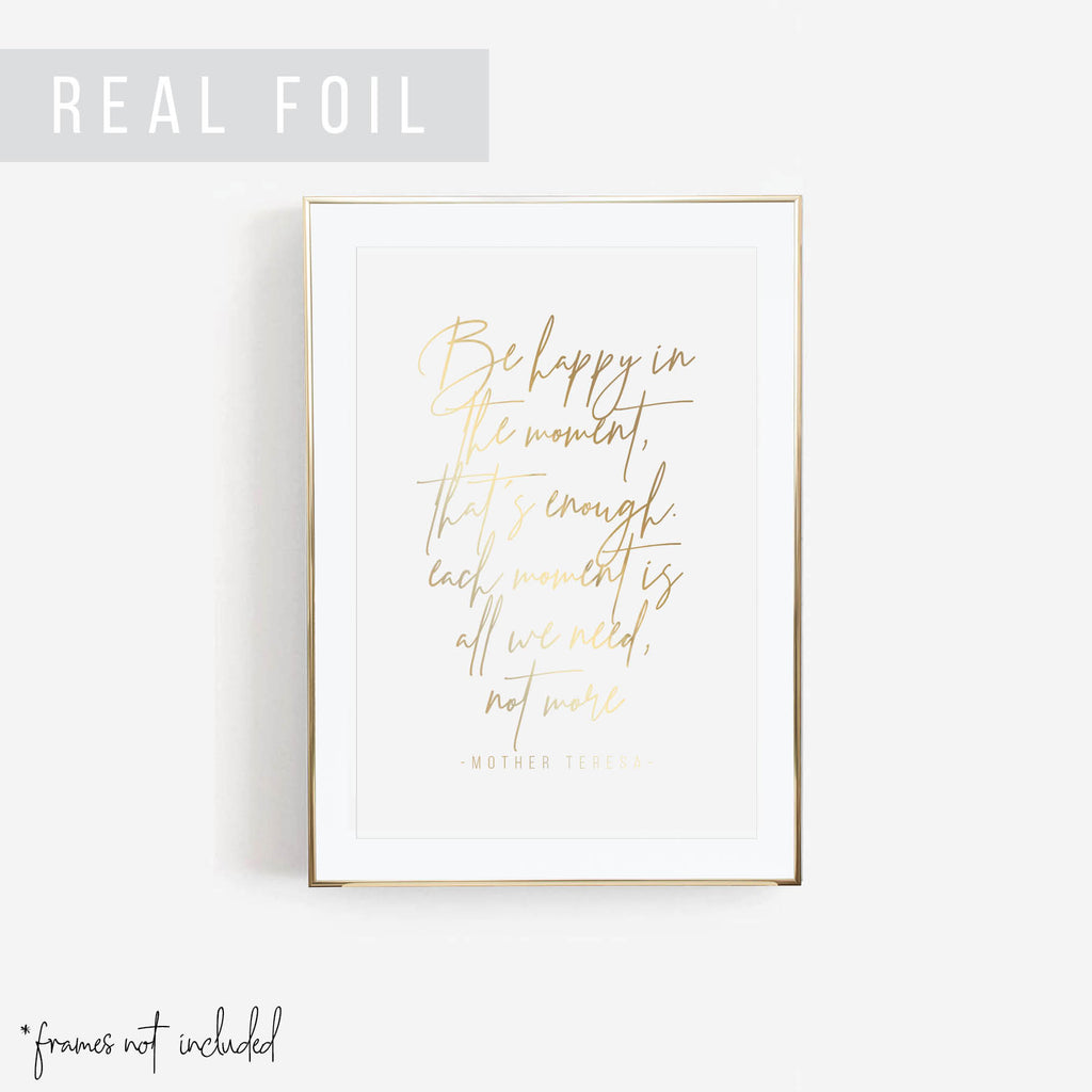Be Happy in the Moment, That's Enough. Each Moment Is All We Need, Not More. -Mother Teresa Quote Foiled Art Print - Typologie Paper Co