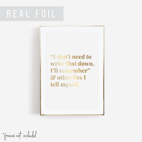 """I Don't Need to Write That Down, I'll Remember"" and Other Lies I Tell Myself Foiled Art Print - Typologie Paper Co"