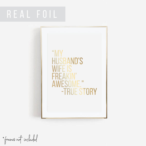 """My Husband's Wife Is Freakin' Awesome."" -True Story Foiled Art Print - Typologie Paper Co"