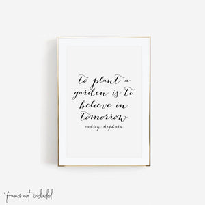 To Plant A Garden Is to Believe In Tomorrow. -Audrey Hepburn Quote Print