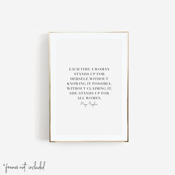 Each Time A Woman Stands Up for Herself, Without Knowing It Possibly, Without Claiming It, She Stands Up for All Women. -Maya Angelou Quote Print