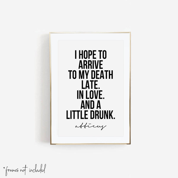 I Hope to Arrive to My Death Late. In Love. And A Little Drunk. -Atticus Quote Print