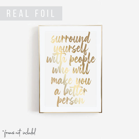Surround Yourself with People Who Will Make You A Better Person Foiled Art Print