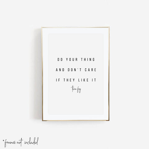 Do Your Thing and Don't Care If They Like It. -Tina Fey Quote Print