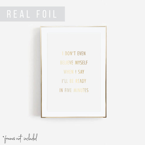 I Don't Even Believe Myself When I Say I'll be Ready In Five Minutes Foiled Art Print
