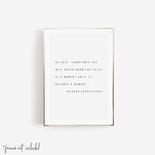 "He Said, ""Sometimes You Will Never Know the Value of A Moment Until It Becomes A Memory."" -Theodor Seuss Geisel Quote Print"
