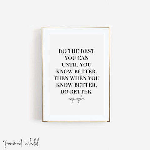 Do the Best You Can Until You Know Better. Then When You Know Better, Do Better. -Maya Angelou Quote Print