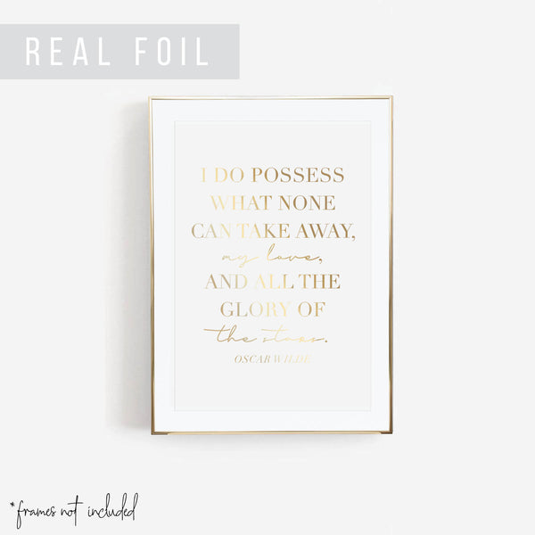 I Do Possess What None Can Take Away, My Love, and All the Glory of the Stars. -Oscar Wilde Quote Script Script Foiled Art Print