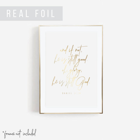 And If Not, He Is Still Good. Oh, Glory, He Is Still God. -Daniel 3:18 Foiled Art Print - Typologie Paper Co