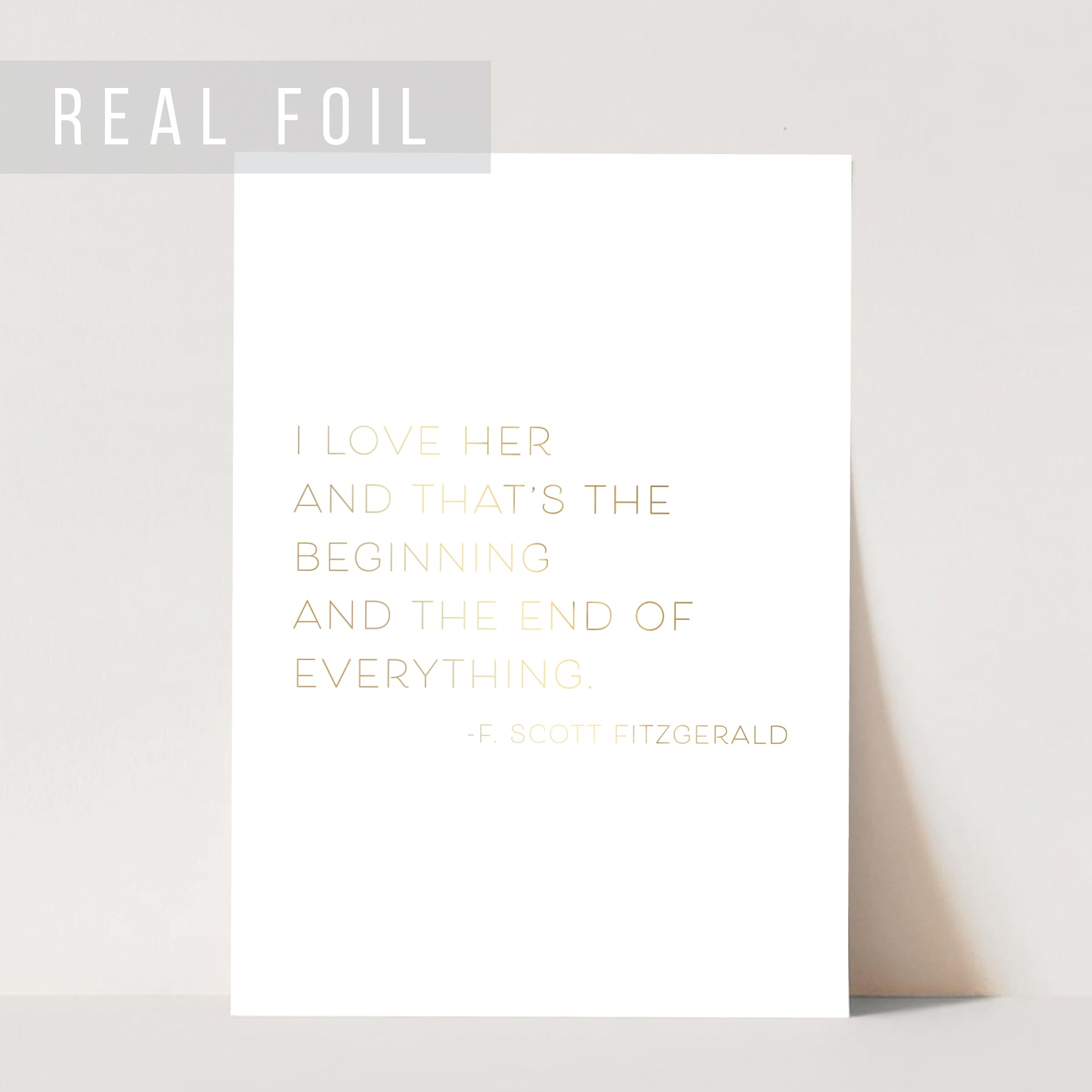 I Love Her and That's the Beginning and the End of Everything. -F. Scott Fitzgerald Quote Foiled Art Print