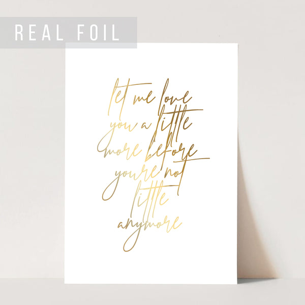 Let Me Love You A Little More before You're Not Little Anymore Foiled Art Print