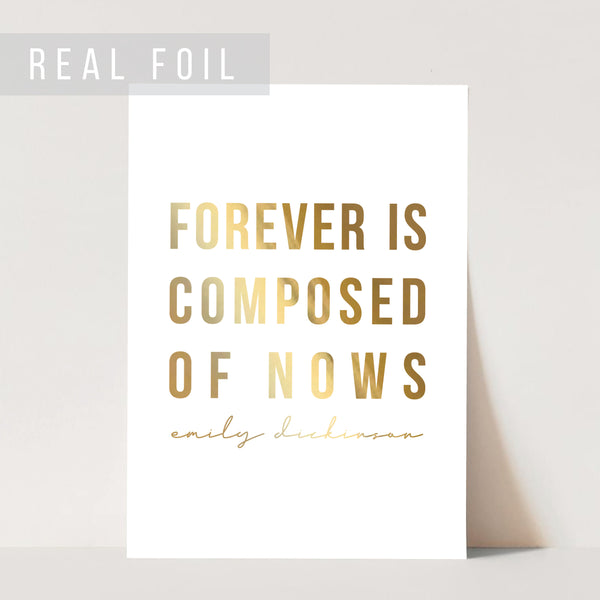 Forever Is Composed of Nows. -Emily Dickinson Foiled Art Print