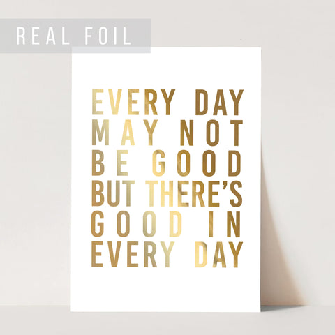 Everyday May Not be Good but There Is Good In Every Day Foiled Art Print
