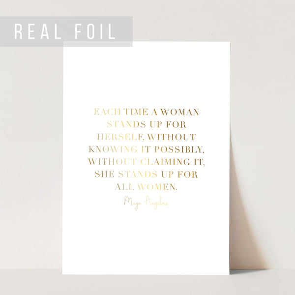Each Time A Woman Stands Up for Herself, Without Knowing It Possibly, Without Claiming It, She Stands Up for All Women. -Maya Angelou Quote Foiled Art Print
