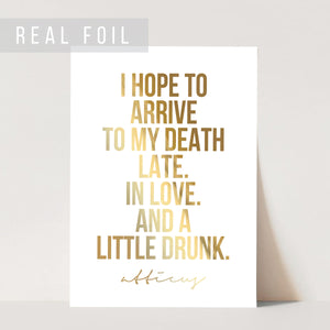I Hope to Arrive to My Death Late. In Love. And A Little Drunk. -Atticus Quote Foiled Art Print