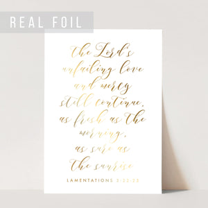 The Lord's Unfailing Love and Mercy Still Continue, As Fresh As the Morning, As Sure As the Sunrise. -Lamentations 3:22-23 Foiled Art Print