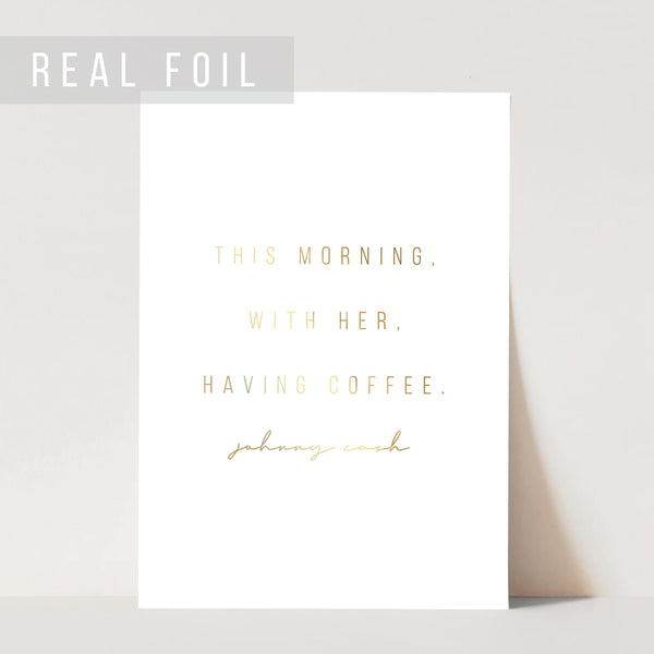 This Morning, With Her, Having Coffee. -Johnny Cash Quote Foiled Art Print
