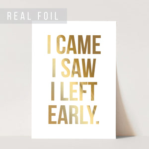 I Came I Saw I Left Early Foiled Art Print