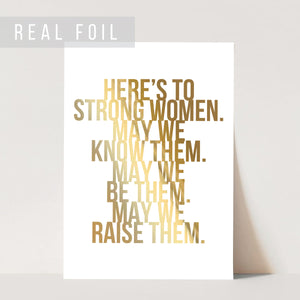 Here's to Strong Women. May We Know Them. May We Be Them. May We Raise Them Foiled Art Print