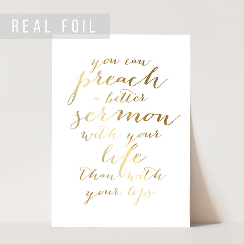 You Can Preach A Better Sermon with Your Life Than With Your Lips Foiled Art Print