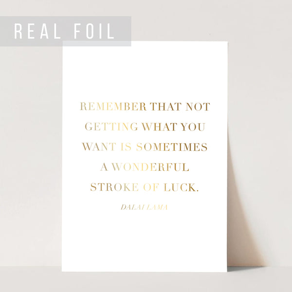Remember that Not Getting What You Want Is Sometimes A Wonderful Stroke of Luck. -Dalai Lama Quote Foiled Art Print