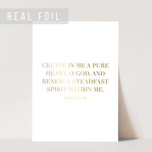 Create In Me A Pure Heart, O God, and Renew A Steadfast Spirit Within Me. -Psalm 51:10 Foiled Art Print